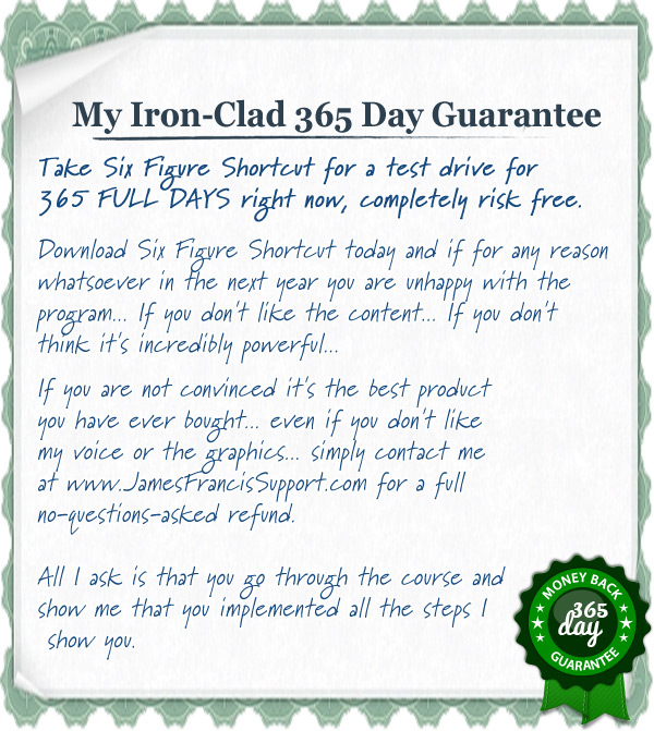 Take Six Figure Shortcut for a test drive for 365 FULL DAYS right now, completely risk free. Download Six Figure Shortcut today and if for any reason whatsoever in the next year you are unhappy with the program... If you don't like the content... If you don't think it's incredibly powerful... If you are not convinced it's the best product you have ever bought... even if you don't like my voice or the graphics... simply contact me at www.JamesFrancisSupport.com for a full no-questions-asked refund.